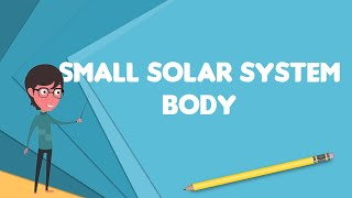 What is Small Solar System body?, Explain Small Solar System body, Define Small Solar System body
