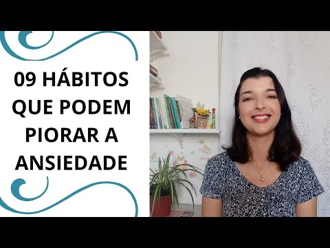 VÍDEO: 09 HÁBITOS QUE PODEM PIORAR A ANSIEDADE