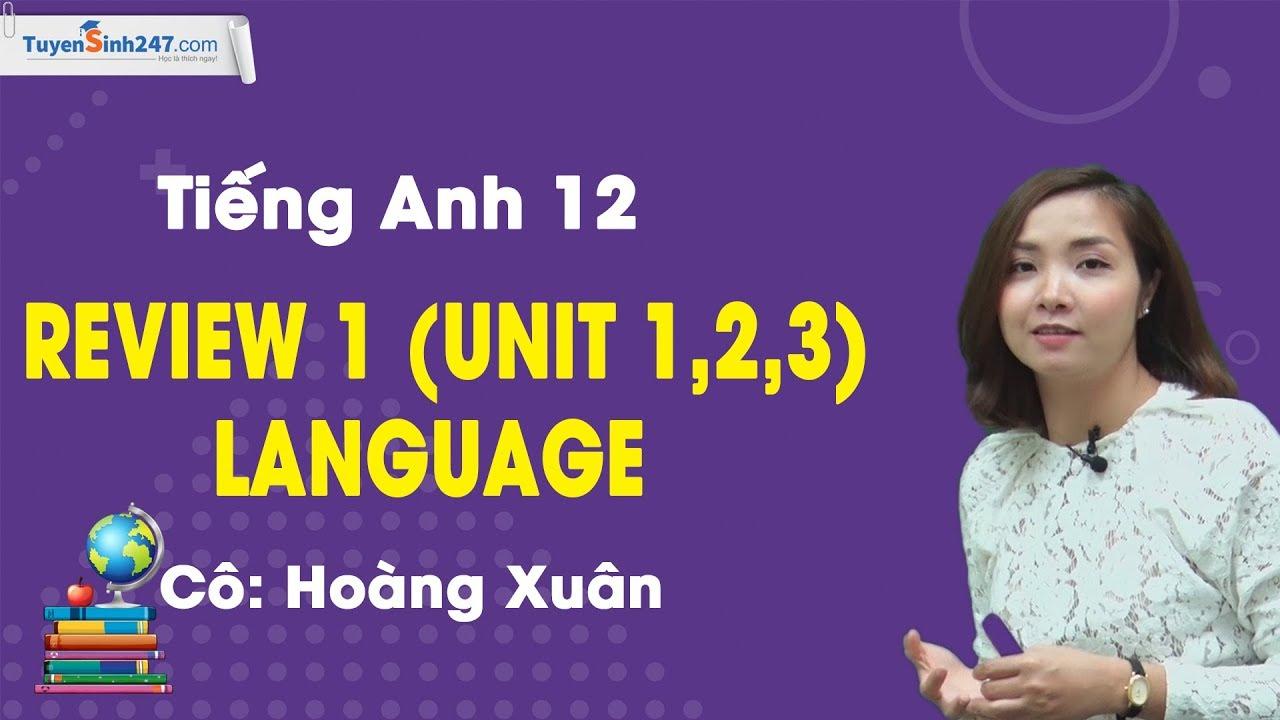 Review 1 (Unit 1,2,3) – Language – Tiếng Anh 12 – Cô Hoàng Xuân