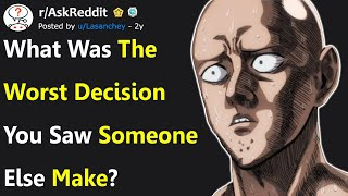 People Confess The Worst Decision They Ever Saw Someone Else Make (r/AskReddit)