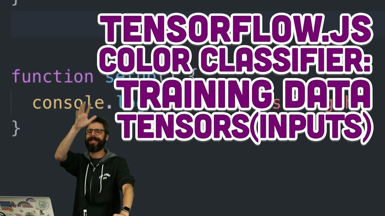 7 6: TensorFlow js Color Classifier: Training Data Tensors (inputs)