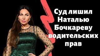 Суд лишил Наталью Бочкареву водительских прав