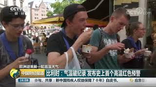 [中国财经报道]欧洲迎来新一轮高温天气 比利时:气温破纪录 发布史上首个高温红色预警| CCTV财经