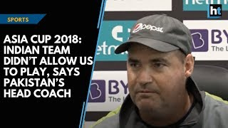 Asia Cup 2018: Indian team didn't allow us to play, says Pakistan's head coach