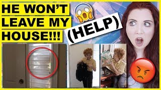 He Won't Leave My House! (HELP)