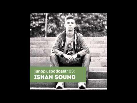 Juno Plus Podcast 103: Ishan Sound