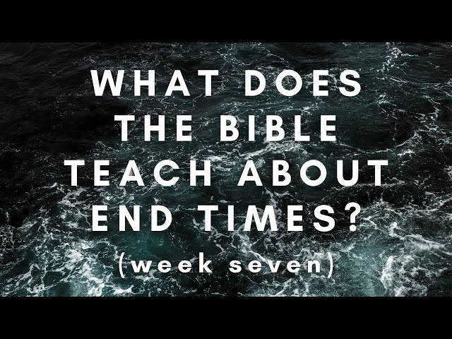 What Does the Bible Teach About the End Times? Week 7