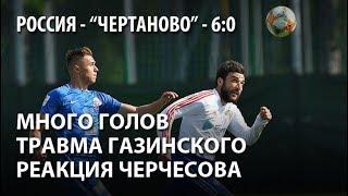 Россия - Чертаново - 6:0. Много голов, травма Газинского, реакция Черчесова