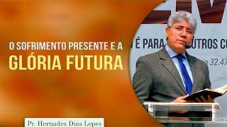 O sofrimento presente e a glória futura   Pr Hernandes Dias Lopes