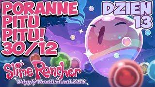 Poranne Pitu Pitu!   Event Slime Rancher Dzień 13!   Wiggly Wonderland 2018   30.12.2018