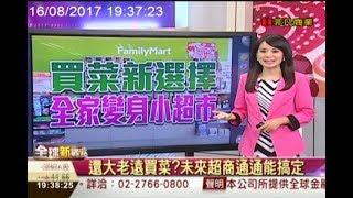 【全球新觀點-非凡商業台 19:00】 8/16 買菜新選擇 全家變身小超市