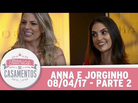 Fábrica de Casamentos | Anna e Jorginho | Parte 2  (08/04/17)