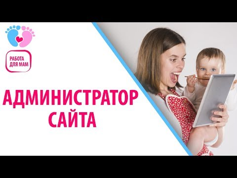 Как стать администратором сайта. Работа для мам в декрете на дому. Работа для мамочек без вложений