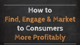 How to Find, Engage & Market to Consumers More Profitably