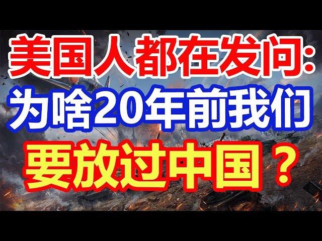 美国人都在发问:为啥20年前我们要放过中国?