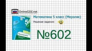Задание №602 - Математика 5 класс (Мерзляк А.Г., Полонский В.Б., Якир М.С)