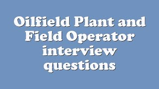 Oilfield Plant and Field Operator interview questions