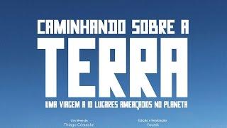 Caminhando Sobre a Terra - Uma viagem a 10 lugares ameaçados no Planeta (completo) - Thiago Cóstackz