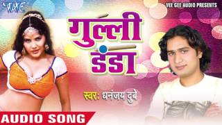 गुल्ली डंडा | Gulli Danda | Dhanjay Dubey | Bhojpuri Hot Song 2016