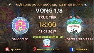 FULL | SÀI GÒN FC vs HOÀNG ANH GIA LAI | VÒNG 1/8 CUP QUỐC GIA SỨ THIÊN THANH 2017