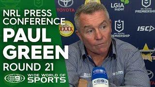 NRL Press Conference: Paul Green - Round 21   NRL on Nine