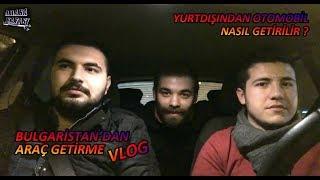 Trafik Muhabbetleri | BULGARİSTAN'DAN ARAÇ GETİRME Vlog 9