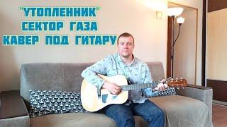 """""""УТОПЛЕННИК"""" Сектор Газа- кавер под гитару видео"""