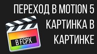 Монтаж видео в FCPX. Эффект картинка в картинке в Final Cut Pro X. Работа в Motion 5