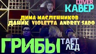 Грибы- Тает Лед- Кавер Violetta & Andrey Sado & Дима Масленников & Даник ( все по маслу )