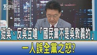 【少康開講】挺吳、反吳互嗆「國民黨不是吳敦義的」 一人誤全黨之怒?
