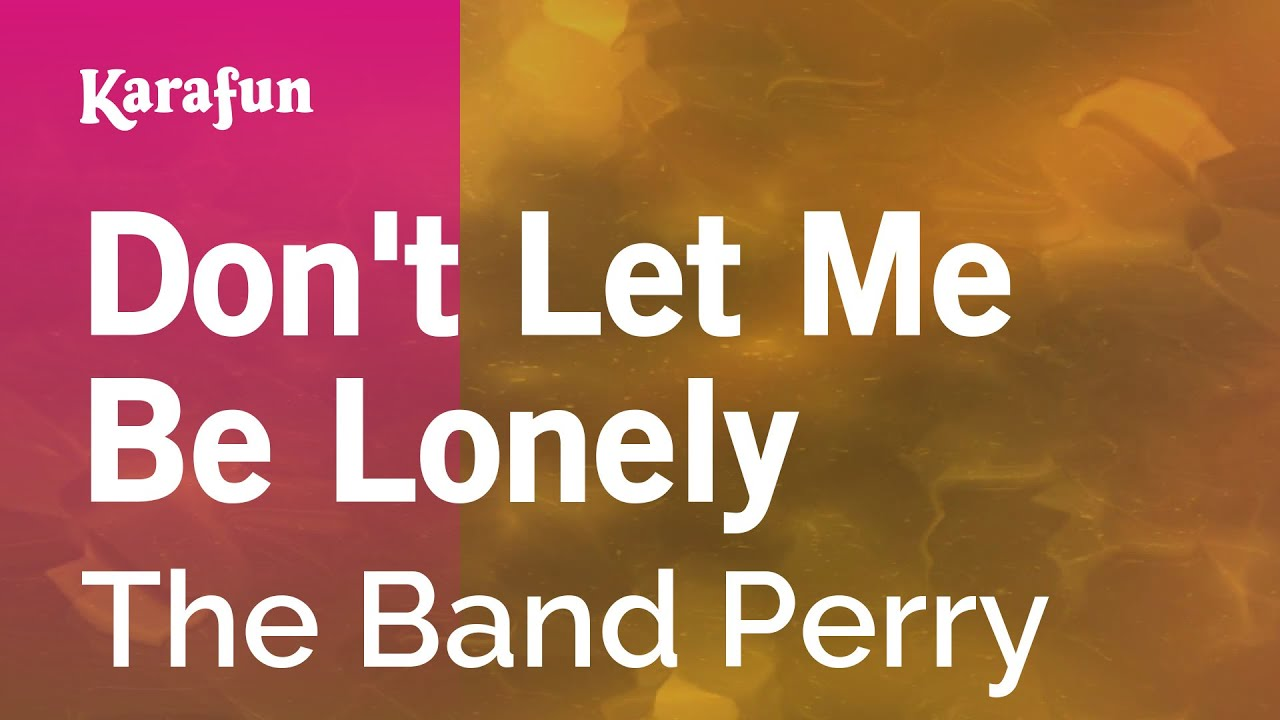 Don't Let Me Be Lonely - The Band Perry   Karaoke Version   KaraFun