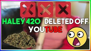 HALEY420 DELETED OFF YOUTUBE! (YOUTUBE BANS WEED CHANNELS)