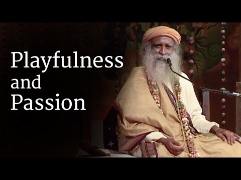 Playfulness and Passion | Sadhguru