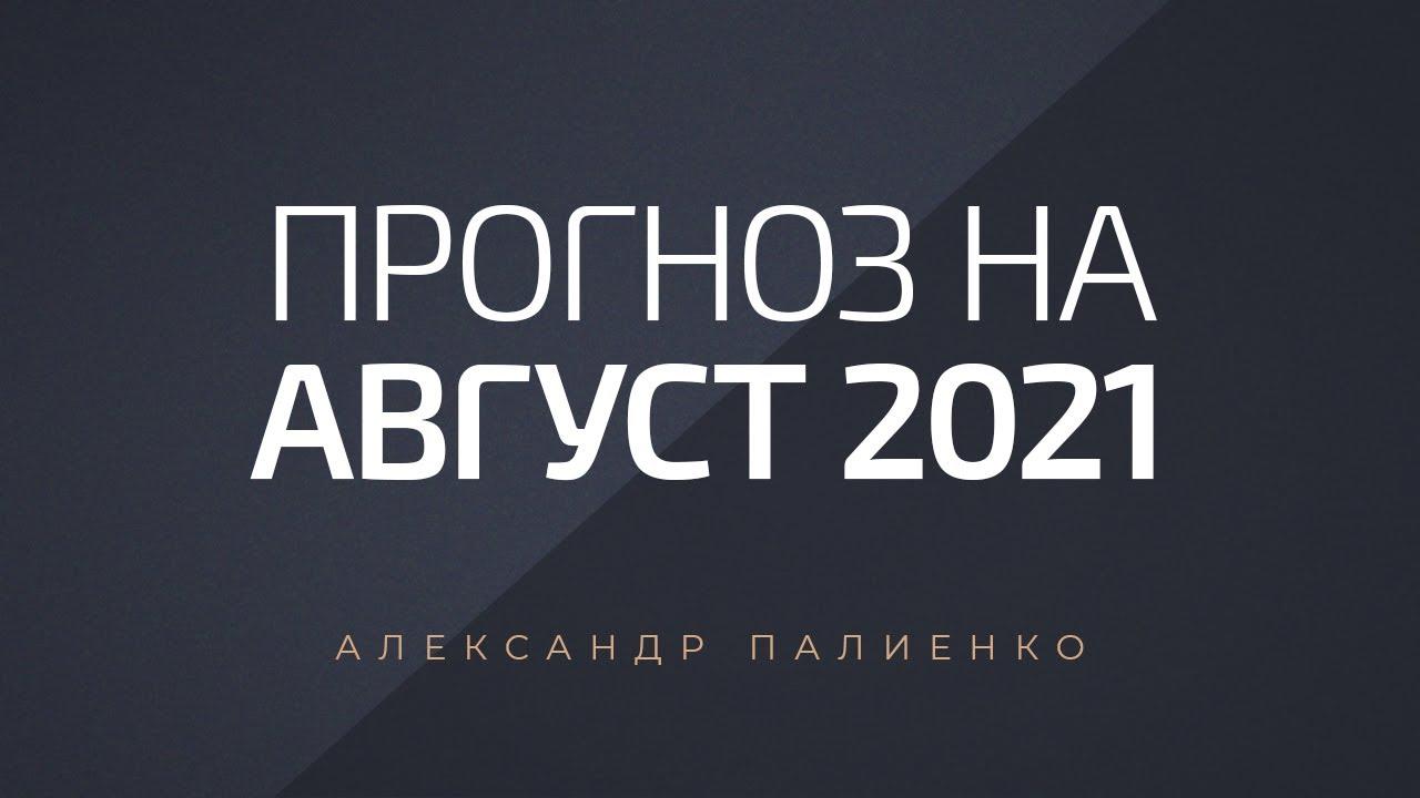 Прогноз на август 2021 года. Александр Палиенко.