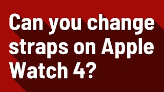 Can you change straps on Apple Watch 4?