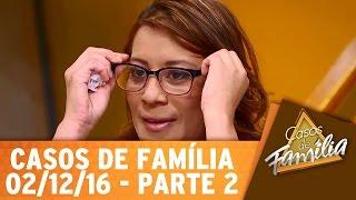 Casos de Família (02/12/16) - Não trate como camarote quem te trata como pista - Parte 2