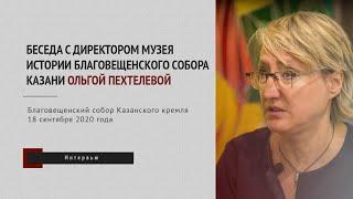 Директор Музея истории Благовещенского собора Казани: Посещая наш музей, нужно работать головой