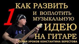 Воплощение музыкальной идеи на гитаре. Уроки Константина Берестова. Урок 1. Вступление