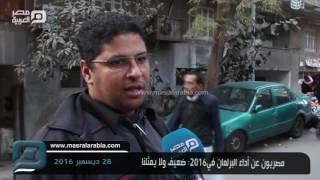 مصر العربية |  مصريون عن أداء البرلمان في 2016: ضعيف ولا يمثلنا
