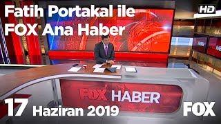 17 Haziran 2019 Fatih Portakal ile FOX Ana Haber
