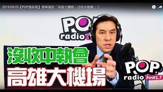 2019-05-23【POP撞新聞】黃暐瀚談「高雄大機場、沒收中執會」!