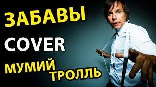 МУМИЙ ТРОЛЛЬ [ COVER ] ЗАБАВЫ