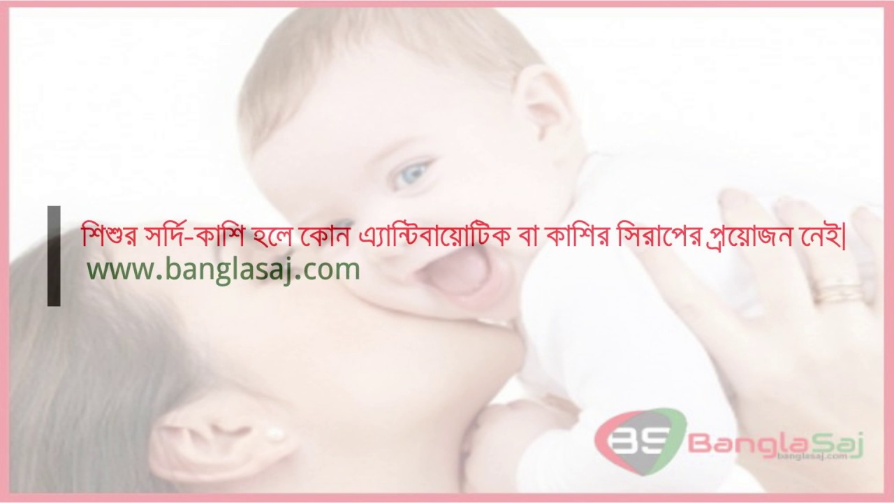 শিশুর সর্দি কাশি হলে কোন এ্যান্টিবায়োটিক বা কাশির সিরাপের প্রয়োজন নেই (BanglaSaj.com)