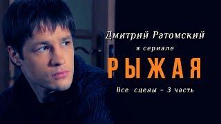 Дмитрий Ратомский в сериале «Рыжая». Часть 3
