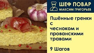 Пшённые гренки с чесноком и прованскими травами . Рецепт от шеф повара Максима Григорьева