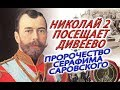 Николай II посещает Дивеево, пророчество от Серафима Саровского царю, и открытие мощей!