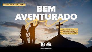 Bem Aventurado Sois | Para ser feliz seu lar precisa que você seja igual a Cristo | 09/05/21