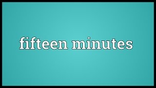 Fifteen minutes Meaning