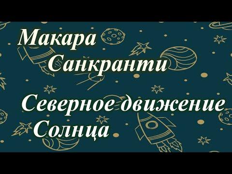 Важность МАКАРА Санкранти. Переход СОЛНЦА в КОЗЕРОГ, СЕВЕРНОЕ движение. Ведическая астрология.