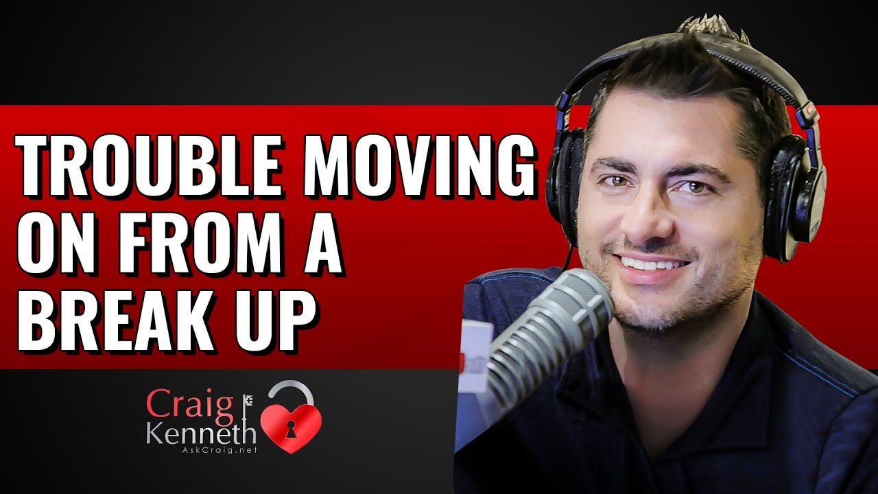 Trouble Moving On From A Break Up — Ask Craig